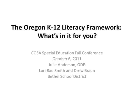 The Oregon K-12 Literacy Framework: What's in it for you? COSA Special Education Fall Conference October 6, 2011 Julie Anderson, ODE Lori Rae Smith and.