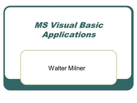 MS Visual Basic Applications Walter Milner. Event-driven programming Standard approach for GUIs Contrast with old character interfaces – program determines.