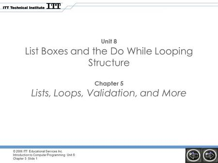 © 2006 ITT Educational Services Inc. Introduction to Computer Programming: Unit 8: Chapter 5: Slide 1 Unit 8 List Boxes and the Do While Looping Structure.