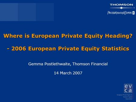 Where is European Private Equity Heading? - 2006 European Private Equity Statistics Gemma Postlethwaite, Thomson Financial 14 March 2007.