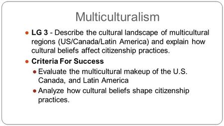 Multiculturalism ●LG 3 - Describe the cultural landscape of multicultural regions (US/Canada/Latin America) and explain how cultural beliefs affect citizenship.