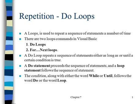 Chapter 71 Repetition - Do Loops n A Loops, is used to repeat a sequence of statements a number of time n There are two loops commands in Visual Basic.