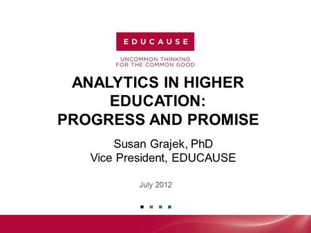 ANALYTICS IN HIGHER EDUCATION: PROGRESS AND PROMISE July 2012 Susan Grajek, PhD Vice President, EDUCAUSE.