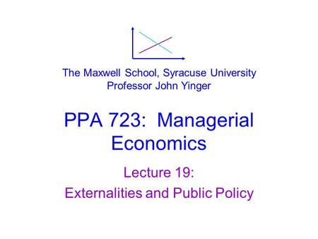 PPA 723: Managerial Economics Lecture 19: Externalities and Public Policy The Maxwell School, Syracuse University Professor John Yinger.