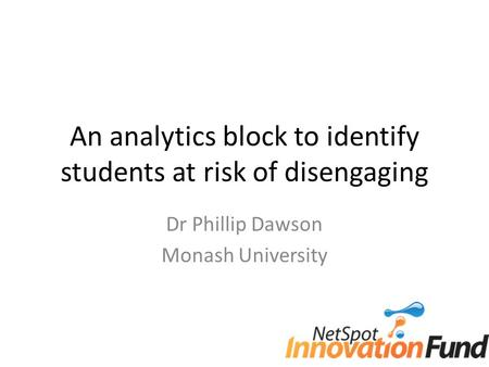 An analytics block to identify students at risk of disengaging Dr Phillip Dawson Monash University.