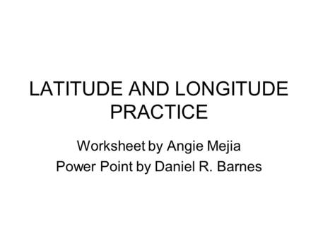 LATITUDE AND LONGITUDE PRACTICE Worksheet by Angie Mejia Power Point by Daniel R. Barnes.