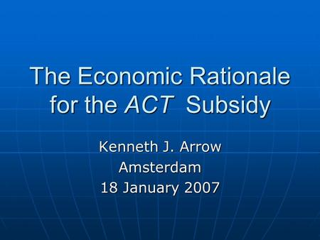 The Economic Rationale for the ACT Subsidy Kenneth J. Arrow Amsterdam 18 January 2007.