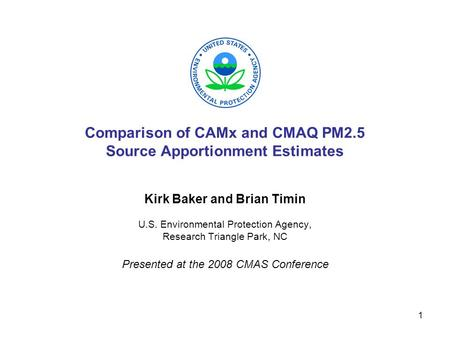 1 Comparison of CAMx and CMAQ PM2.5 Source Apportionment Estimates Kirk Baker and Brian Timin U.S. Environmental Protection Agency, Research Triangle Park,