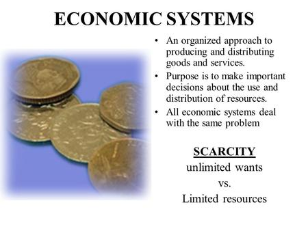 ECONOMIC SYSTEMS An organized approach to producing and distributing goods and services. Purpose is to make important decisions about the use and distribution.
