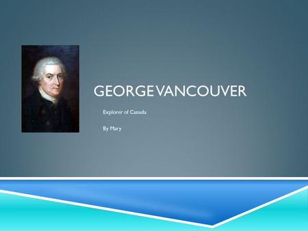 GEORGE VANCOUVER Explorer of Canada By Mary. EARLY YEARS  George Vancouver was born in King's Lynn, Norfolk, England on the 22 nd June 1757. His parents.