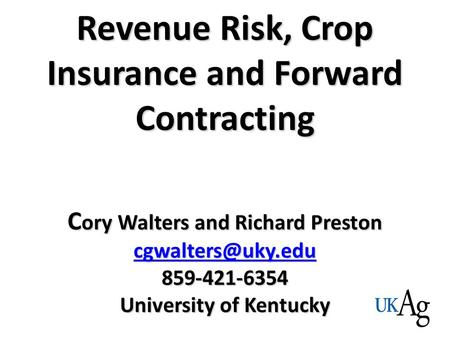 Revenue Risk, Crop Insurance and Forward Contracting C ory Walters and Richard Preston 859-421-6354 University of Kentucky