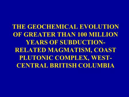 THE GEOCHEMICAL EVOLUTION OF GREATER THAN 100 MILLION YEARS OF SUBDUCTION- RELATED MAGMATISM, COAST PLUTONIC COMPLEX, WEST- CENTRAL BRITISH COLUMBIA.