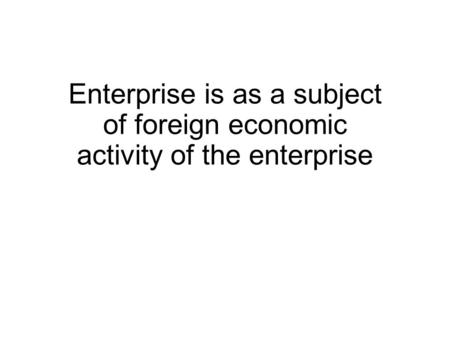 Enterprise is as a subject of foreign economic activity of the enterprise.