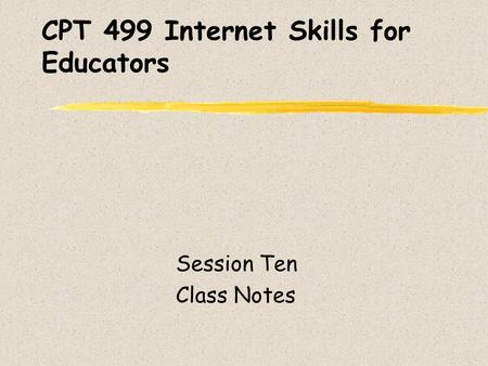 CPT 499 Internet Skills for Educators Session Ten Class Notes.