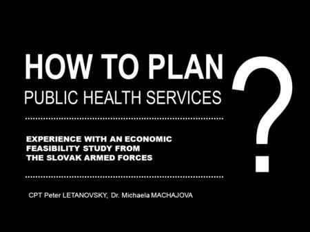 HOW TO PLAN PUBLIC HEALTH SERVICES EXPERIENCE WITH AN ECONOMIC FEASIBILITY STUDY FROM THE SLOVAK ARMED FORCES ? CPT Peter LETANOVSKY, Dr. Michaela MACHAJOVA.