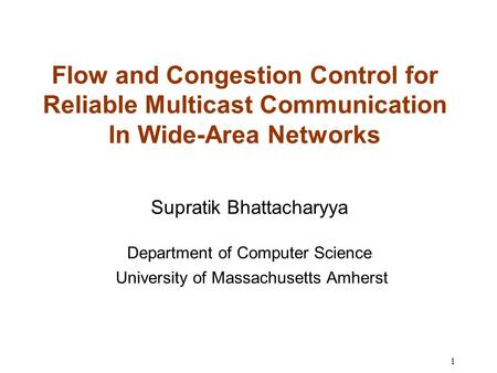 1 Flow and Congestion Control for Reliable Multicast Communication In Wide-Area Networks Supratik Bhattacharyya Department of Computer Science University.