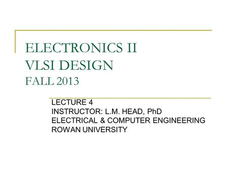 ELECTRONICS II VLSI DESIGN FALL 2013 LECTURE 4 INSTRUCTOR: L.M. HEAD, PhD ELECTRICAL & COMPUTER ENGINEERING ROWAN UNIVERSITY.