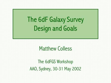 The 6dF Galaxy Survey Design and Goals Matthew Colless The 6dFGS Workshop AAO, Sydney, 30-31 May 2002.