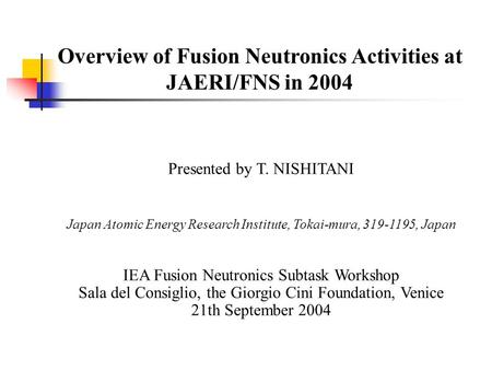 Overview of Fusion Neutronics Activities at JAERI/FNS in 2004 Presented by T. NISHITANI Japan Atomic Energy Research Institute, Tokai-mura, 319-1195, Japan.