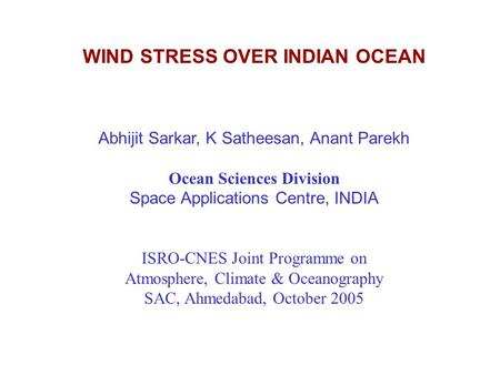 WIND STRESS OVER INDIAN OCEAN Abhijit Sarkar, K Satheesan, Anant Parekh Ocean Sciences Division Space Applications Centre, INDIA ISRO-CNES Joint Programme.