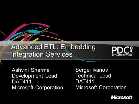 Advanced ETL: Embedding Integration Services Ashvini Sharma Development Lead DAT411 Microsoft Corporation Sergei Ivanov Technical Lead DAT411 Microsoft.