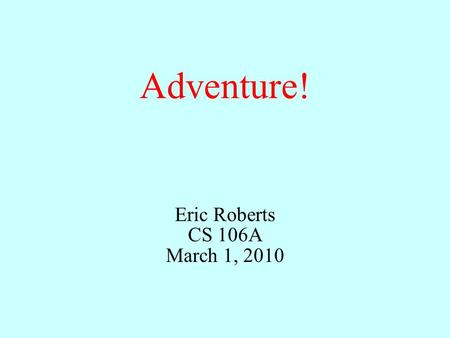 Adventure! Eric Roberts CS 106A March 1, 2010. Once upon a time...