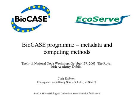 BioCASE – A Biological Collection Access Service for Europe BioCASE programme – metadata and computing methods The Irish National Node Workshop: October.
