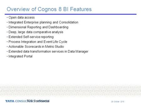 29 October 2015 TCS Confidential Overview of Cognos 8 BI Features Open data access Integrated Enterprise planning and Consolidation Dimensional Reporting.