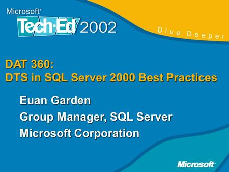 DAT 360: DTS in SQL Server 2000 Best Practices Euan Garden Group Manager, SQL Server Microsoft Corporation.