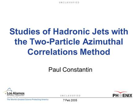 U N C L A S S I F I E D 7 Feb 2005 Studies of Hadronic Jets with the Two-Particle Azimuthal Correlations Method Paul Constantin.