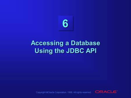 Copyright  Oracle Corporation, 1998. All rights reserved. 6 Accessing a Database Using the JDBC API.