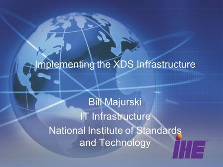Implementing the XDS Infrastructure Bill Majurski IT Infrastructure National Institute of Standards and Technology.