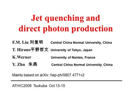 Jet quenching and direct photon production F.M. Liu 刘复明 Central China Normal University, China T. Hirano 平野哲文 University of Tokyo, Japan K.Werner University.