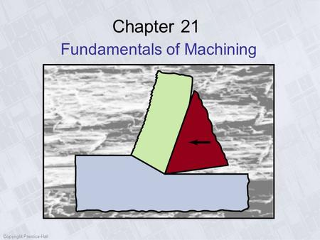 Copyright Prentice-Hall Chapter 21 Fundamentals of Machining.