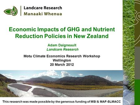Economic Impacts of GHG and Nutrient Reduction Policies in New Zealand Adam Daigneault Landcare Research Motu Climate Economics Research Workshop Wellington.