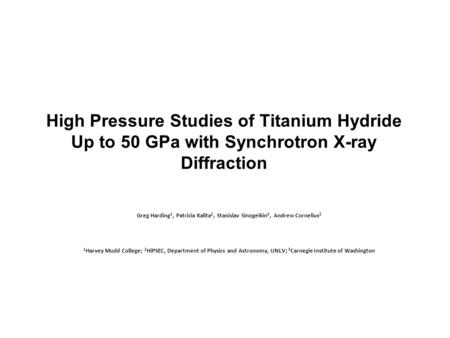High Pressure Studies of Titanium Hydride Up to 50 GPa with Synchrotron X-ray Diffraction Greg Harding 1, Patricia Kalita 2, Stanislav Sinogeikin 3, Andrew.