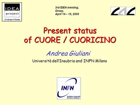 Present status of CUORE / CUORICINO Andrea Giuliani Università dell'Insubria and INFN Milano 3rd IDEA meeting, Orsay, April 14 – 15, 2005.