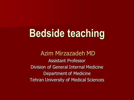 Bedside teaching Azim Mirzazadeh MD Azim Mirzazadeh MD Assistant Professor Division of General Internal Medicine Department of Medicine Tehran University.