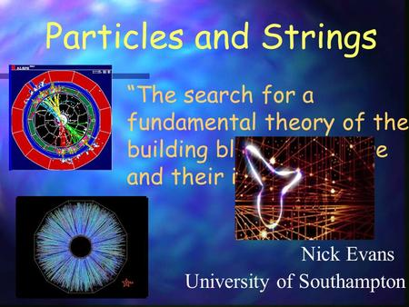 "Particles and Strings Nick Evans ""The search for a fundamental theory of the building blocks of nature and their interactions"" University of Southampton."