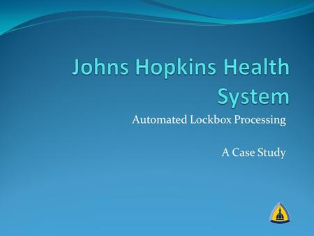 Automated Lockbox Processing A Case Study. JHHS Lockbox Case Study Project prompts A perfect storm Nailing down the ROI Operational changes Project Team.