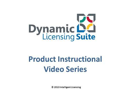 Product Instructional Video Series © 2013 Intelligent Licensing.