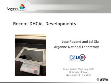 Recent DHCAL Developments José Repond and Lei Xia Argonne National Laboratory Linear Collider Workshop 2013 University of Tokyo November 11 – 15, 2013.