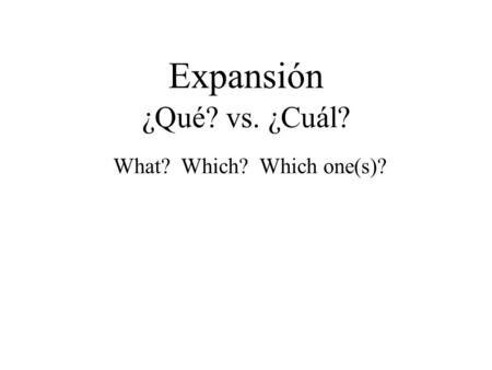 Expansión ¿Qué? vs. ¿Cuál? What? Which? Which one(s)?