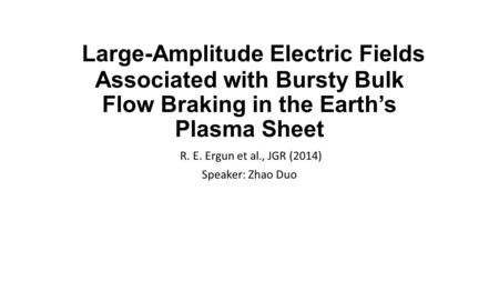 Large-Amplitude Electric Fields Associated with Bursty Bulk Flow Braking in the Earth's Plasma Sheet R. E. Ergun et al., JGR (2014) Speaker: Zhao Duo.