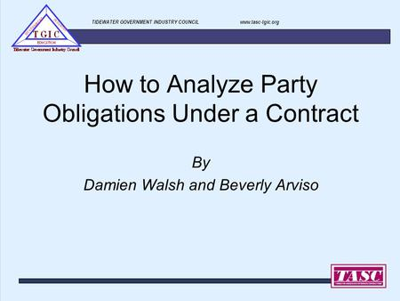 TIDEWATER GOVERNMENT INDUSTRY COUNCIL www.tasc-tgic.org How to Analyze Party Obligations Under a Contract By Damien Walsh and Beverly Arviso.