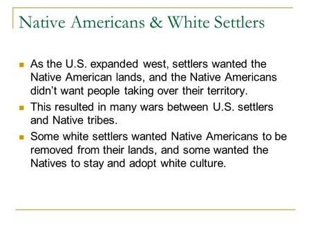 Native Americans & White Settlers As the U.S. expanded west, settlers wanted the Native American lands, and the Native Americans didn't want people taking.