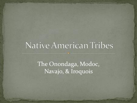The Onondaga, Modoc, Navajo, & Iroquois. The Onondaga is a Native American tribe located in what is now the central part of New York state. They are one.
