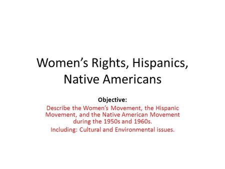 Women's Rights, Hispanics, Native Americans Objective: Describe the Women's Movement, the Hispanic Movement, and the Native American Movement during the.