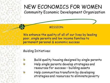 NEW ECONOMICS FOR WOMEN Community Economic Development Organization MISSION : We enhance the quality of all of our lives by leading poor, single parents.
