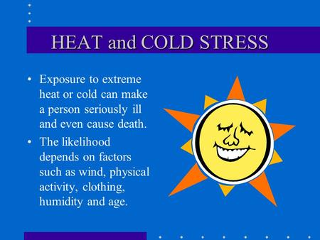 HEAT and COLD STRESS Exposure to extreme heat or cold can make a person seriously ill and even cause death. The likelihood depends on factors such as.